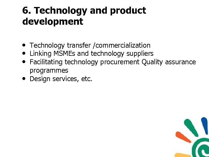6. Technology and product development • Technology transfer /commercialization • Linking MSMEs and technology