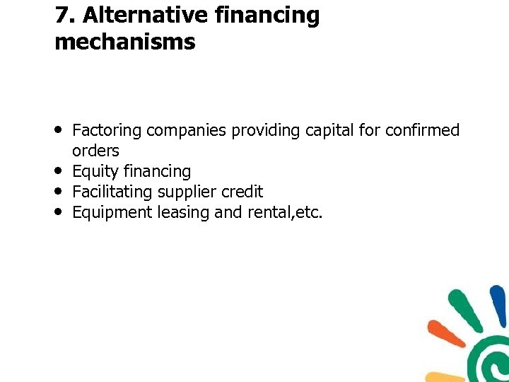 7. Alternative financing mechanisms • Factoring companies providing capital for confirmed • • •