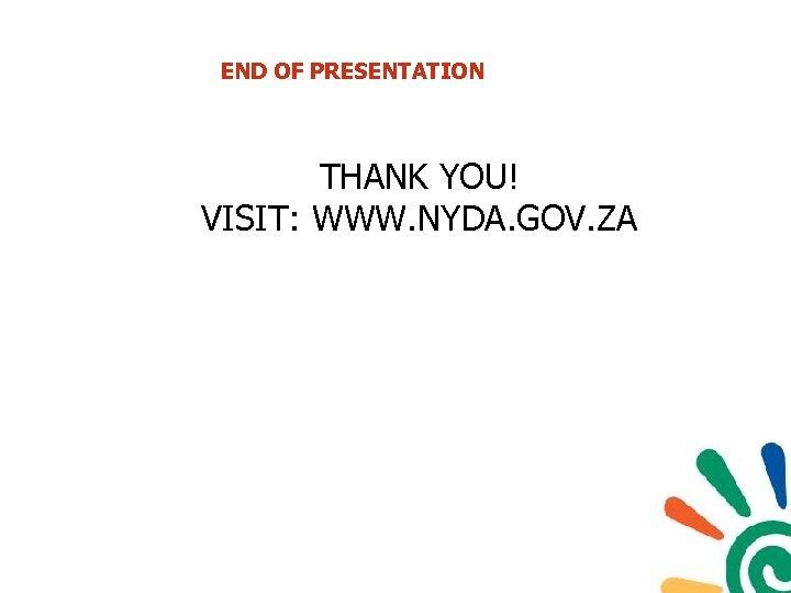 END OF PRESENTATION THANK YOU! VISIT: WWW. NYDA. GOV. ZA