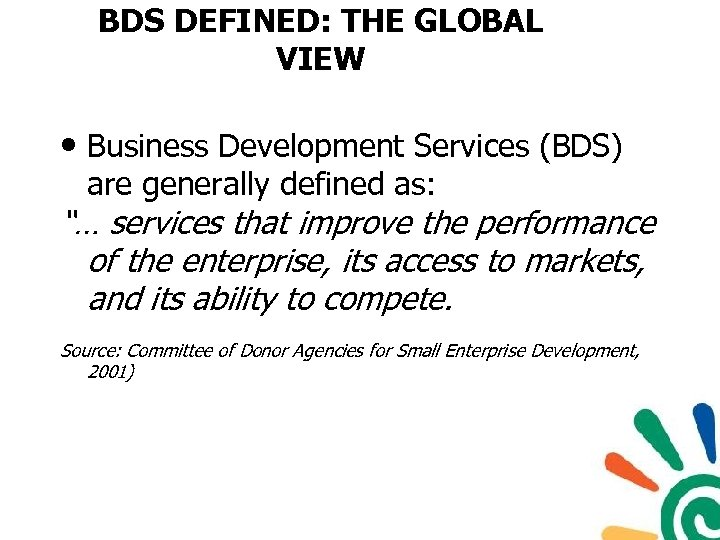 BDS DEFINED: THE GLOBAL VIEW • Business Development Services (BDS) are generally defined as: