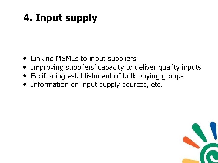 4. Input supply • • Linking MSMEs to input suppliers Improving suppliers' capacity to