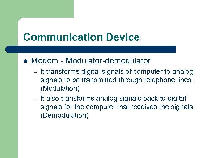 Communication Device l Modem - Modulator-demodulator – – It transforms digital signals of computer