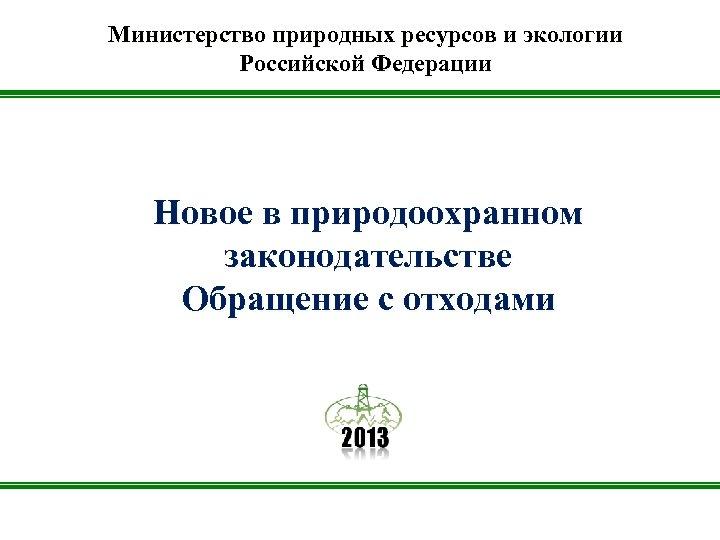 Министерство природных ресурсов и экологии Российской Федерации Новое в природоохранном законодательстве Обращение с отходами