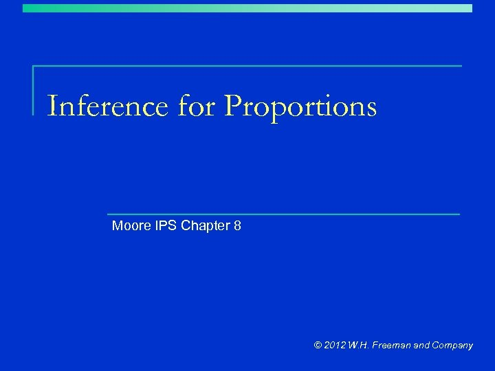 Inference for Proportions Moore IPS Chapter 8 © 2012 W. H. Freeman and Company
