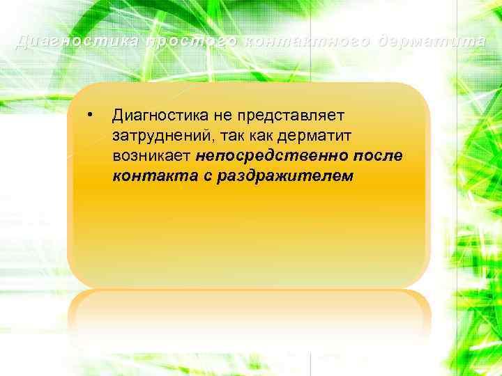 Диагностика простого контактного дерматита • Диагностика не представляет затруднений, так как дерматит возникает непосредственно