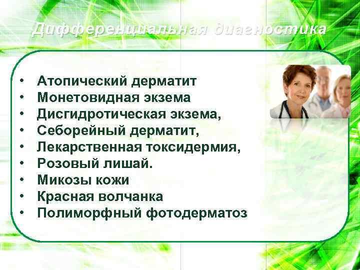 Дифференциальная диагностика • • • Атопический дерматит Монетовидная экзема Дисгидротическая экзема, Себорейный дерматит, Лекарственная