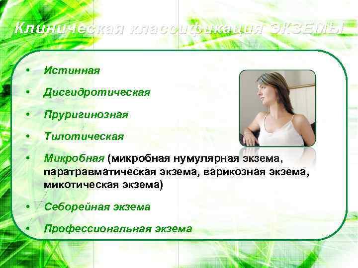 Клиническая классификация ЭКЗЕМЫ • Истинная • Дисгидротическая • Пруригинозная • Тилотическая • Микробная (микробная