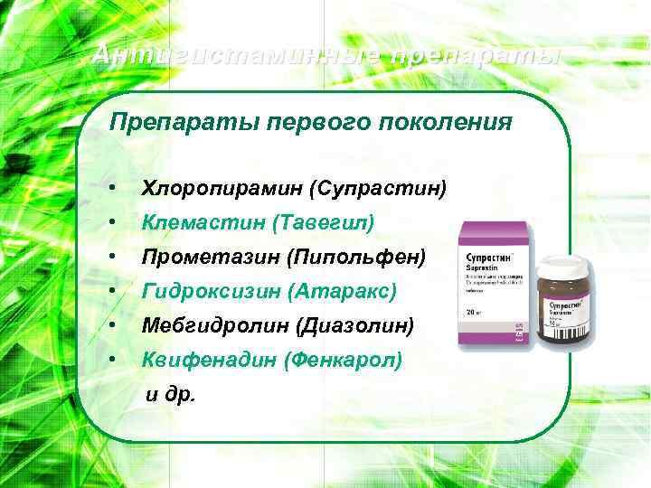 Антигистаминные препараты Препараты первого поколения • Хлоропирамин (Супрастин) • Клемастин (Тавегил) • Прометазин (Пипольфен)