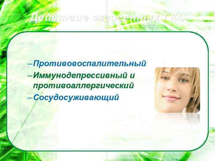 Действие экзогенных ГКС – Противовоспалительный – Иммунодепрессивный и противоаллергический – Сосудосуживающий