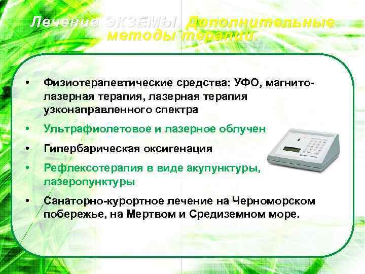 Лечение ЭКЗЕМЫ. Дополнительные методы терапии. • Физиотерапевтические средства: УФО, магнитолазерная терапия, лазерная терапия узконаправленного