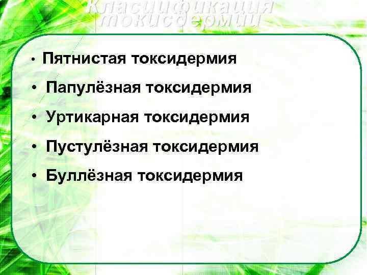 Класиификация токисдермии • Пятнистая токсидермия • Папулёзная токсидермия • Уртикарная токсидермия • Пустулёзная токсидермия