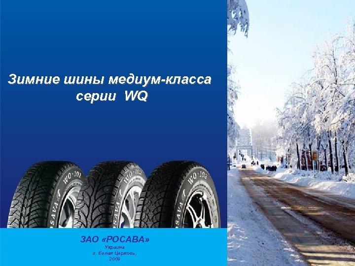 Зимние шины медиум-класса серии WQ ЗАО «РОСАВА» Украина г. Белая Церковь, 2009