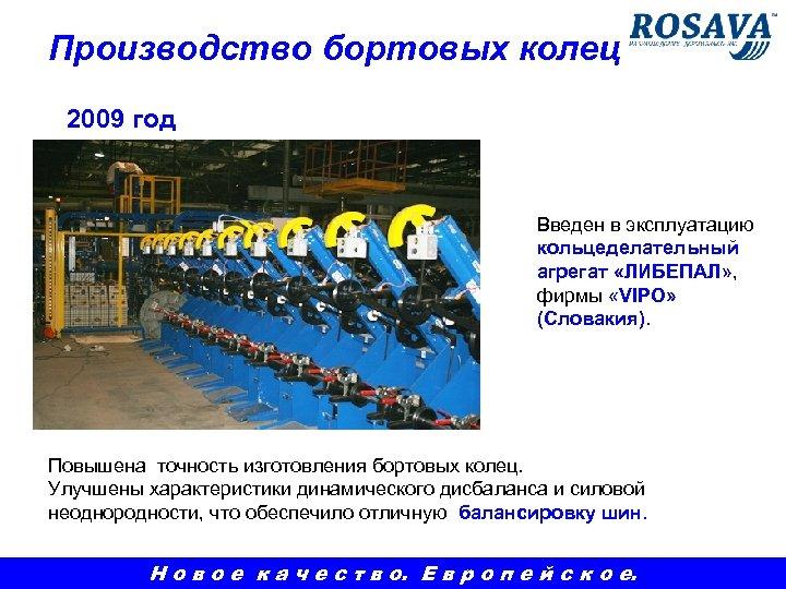 Производство бортовых колец 2009 год Введен в эксплуатацию кольцеделательный агрегат «ЛИБЕПАЛ» , фирмы «VIPO»