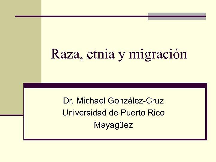 Raza, etnia y migración Dr. Michael González-Cruz Universidad de Puerto Rico Mayagüez
