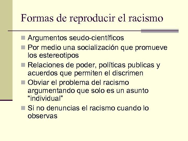 Formas de reproducir el racismo n Argumentos seudo-científicos n Por medio una socialización que