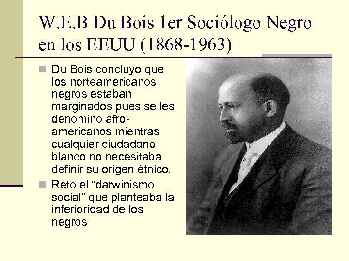 W. E. B Du Bois 1 er Sociólogo Negro en los EEUU (1868 -1963)