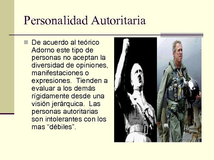 Personalidad Autoritaria n De acuerdo al teórico Adorno este tipo de personas no aceptan