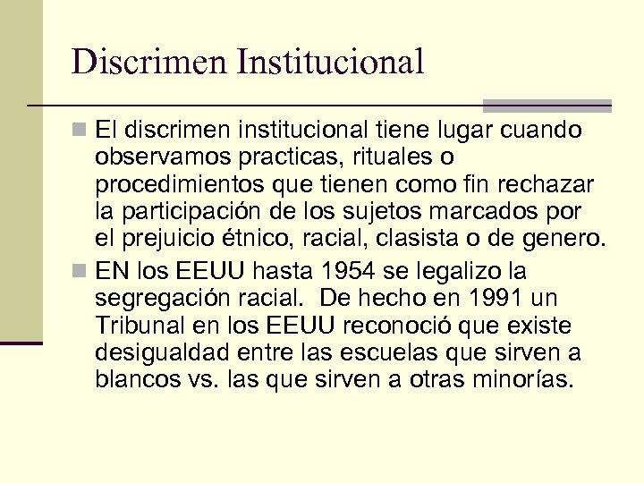 Discrimen Institucional n El discrimen institucional tiene lugar cuando observamos practicas, rituales o procedimientos