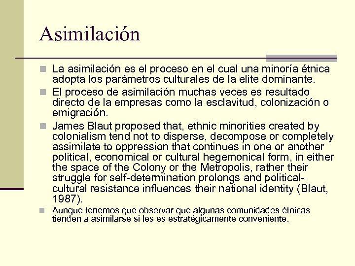 Asimilación n La asimilación es el proceso en el cual una minoría étnica adopta