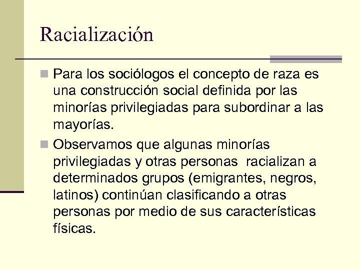 Racialización n Para los sociólogos el concepto de raza es una construcción social definida