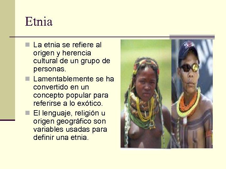 Etnia n La etnia se refiere al origen y herencia cultural de un grupo