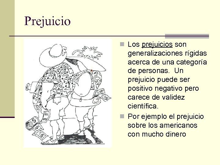 Prejuicio n Los prejuicios son generalizaciones rígidas acerca de una categoría de personas. Un
