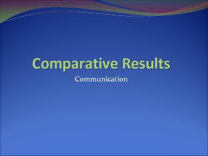 Comparative Results Communication