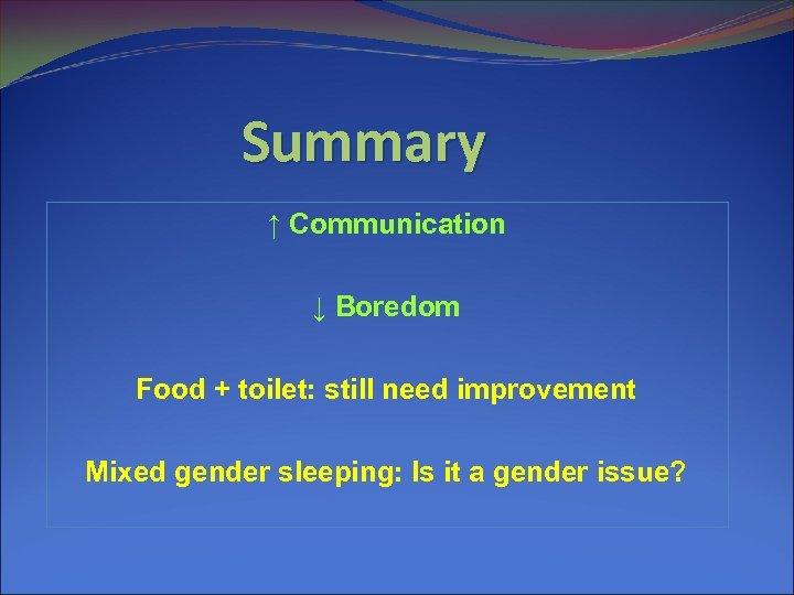 Summary ↑ Communication ↓ Boredom Food + toilet: still need improvement Mixed gender sleeping: