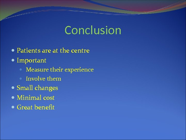 Conclusion Patients are at the centre Important Measure their experience Involve them Small changes