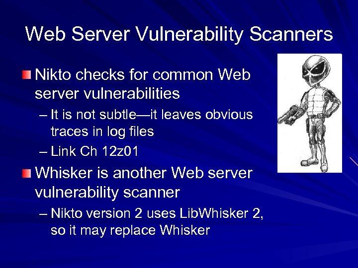 Web Server Vulnerability Scanners Nikto checks for common Web server vulnerabilities – It is