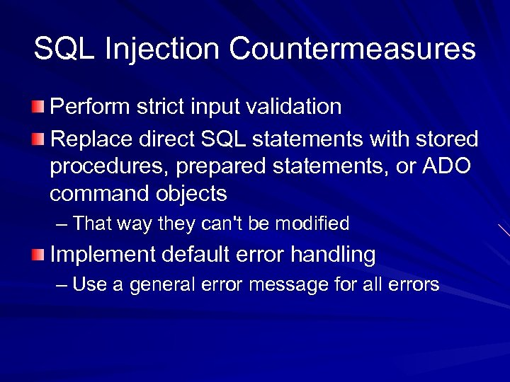 SQL Injection Countermeasures Perform strict input validation Replace direct SQL statements with stored procedures,