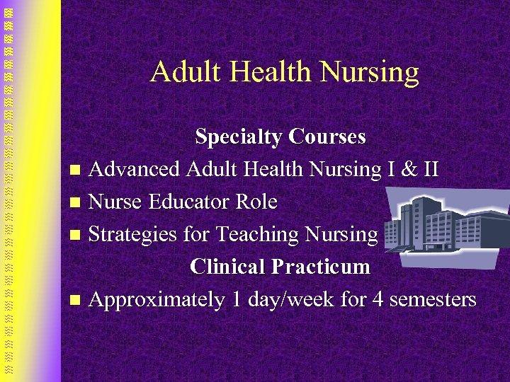 Adult Health Nursing Specialty Courses n Advanced Adult Health Nursing I & II n