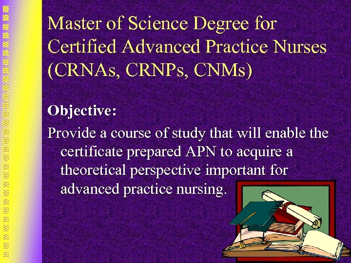 Master of Science Degree for Certified Advanced Practice Nurses (CRNAs, CRNPs, CNMs) Objective: Provide