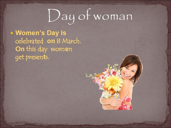 Women's Day is celebrated on 8 March. On this day women get presents.