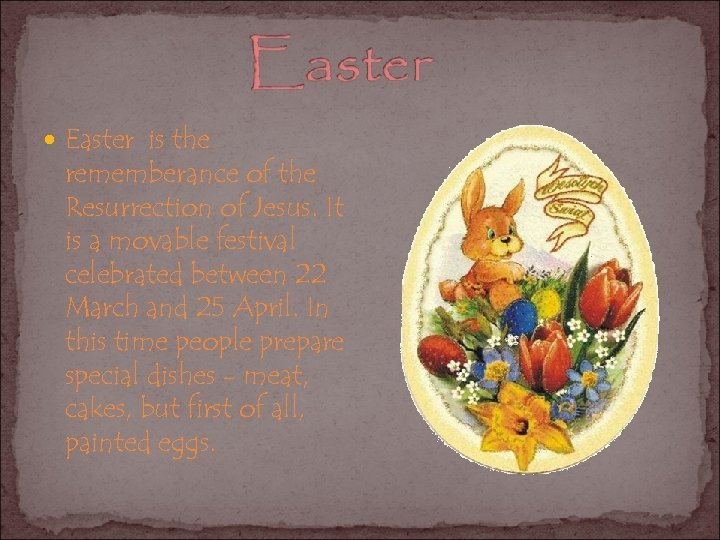 Easter is the rememberance of the Resurrection of Jesus. It is a movable