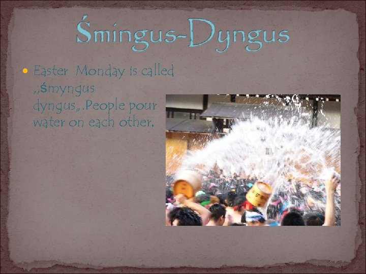 "Easter Monday is called , , śmyngus dyngus"". People pour water on each"