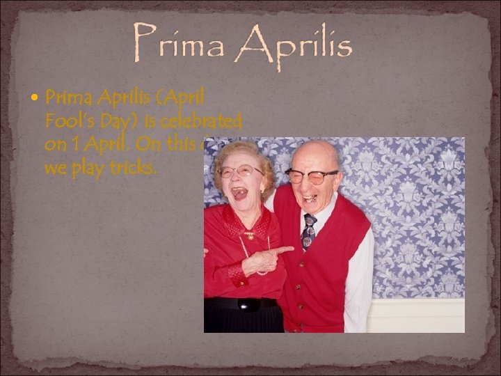 Prima Aprilis (April Fool's Day) is celebrated on 1 April. On this day