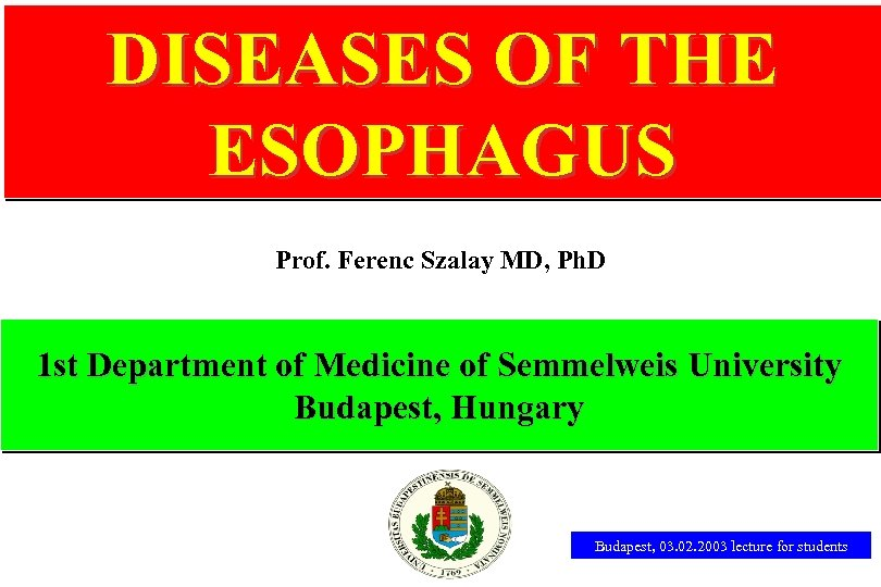 DISEASES OF THE ESOPHAGUS Prof. Ferenc Szalay MD, Ph. D 1 st Department of