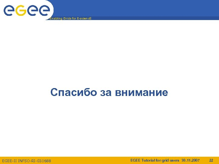 Enabling Grids for E-scienc. E Спасибо за внимание EGEE-II INFSO-RI-031688 EGEE Tutorial for grid