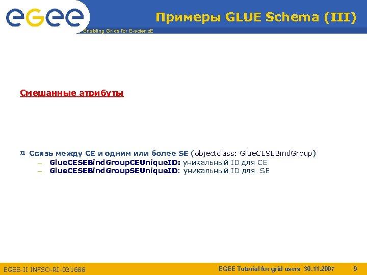 Примеры GLUE Schema (III) Enabling Grids for E-scienc. E Смешанные атрибуты ¤ Связь между