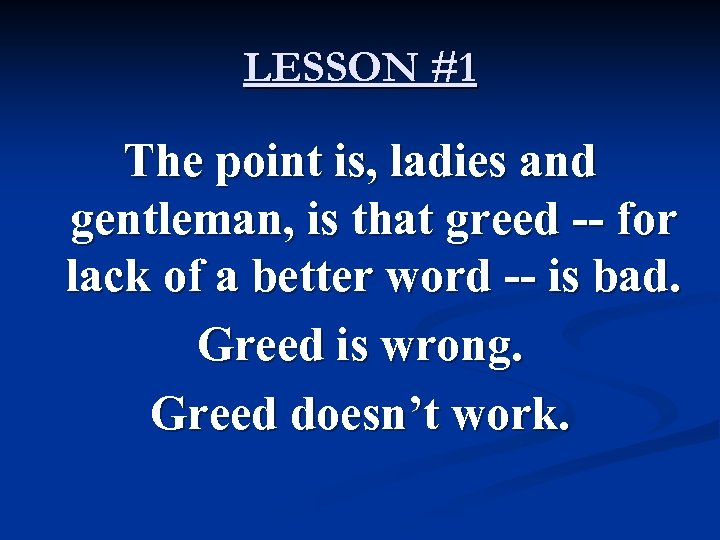 LESSON #1 The point is, ladies and gentleman, is that greed -- for lack