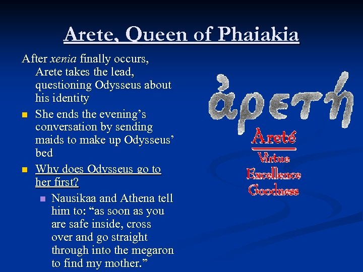 Arete, Queen of Phaiakia After xenia finally occurs, Arete takes the lead, questioning Odysseus