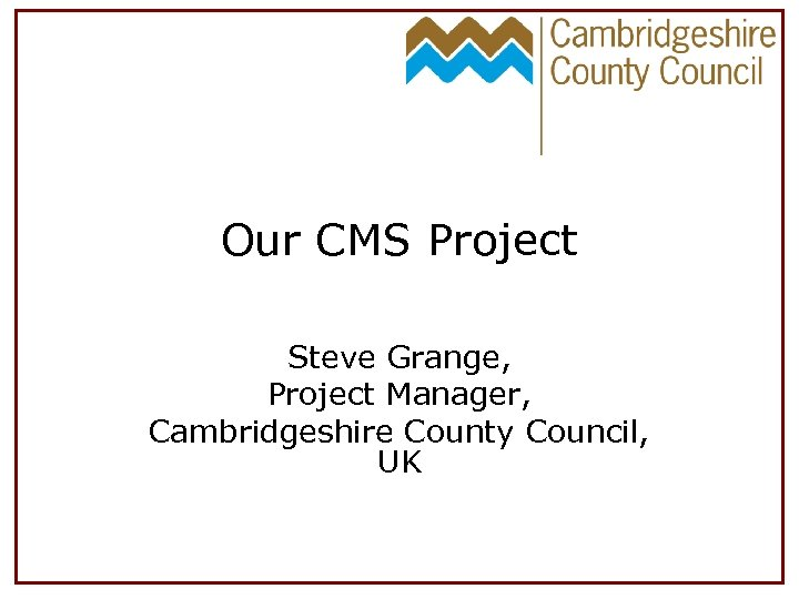 Our CMS Project Steve Grange, Project Manager, Cambridgeshire County Council, UK