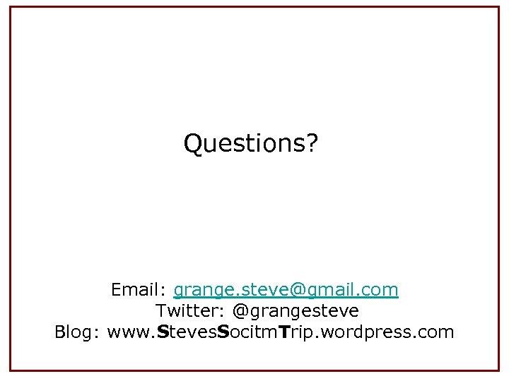 Questions? Email: grange. steve@gmail. com Twitter: @grangesteve Blog: www. Steves. Socitm. Trip. wordpress. com