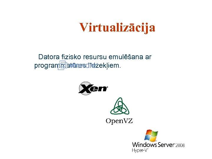 Virtualizācija Datora fizisko resursu emulēšana ar programmatūras līdzekļiem.