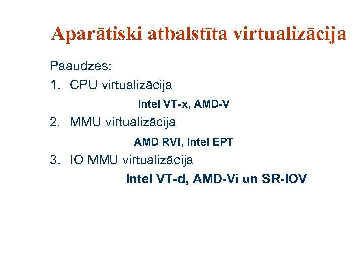 Aparātiski atbalstīta virtualizācija Paaudzes: 1. CPU virtualizācija Intel VT-x, AMD-V 2. MMU virtualizācija AMD