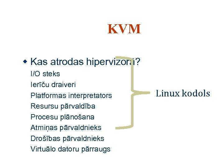 KVM w Kas atrodas hipervizorā? I/O steks Ierīču draiveri Platformas interpretators Resursu pārvaldība Procesu
