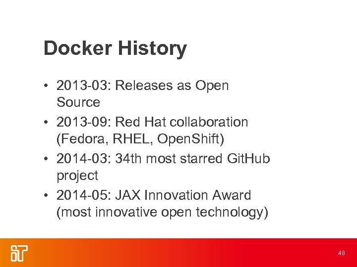 Docker History • 2013 -03: Releases as Open Source • 2013 -09: Red Hat