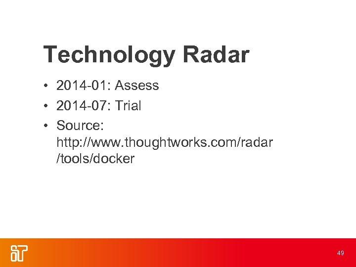 Technology Radar • 2014 -01: Assess • 2014 -07: Trial • Source: http: //www.