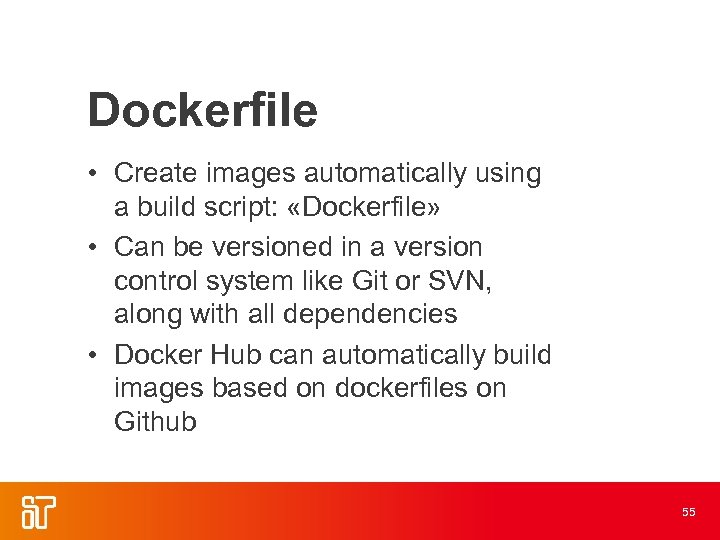 Dockerfile • Create images automatically using a build script: «Dockerfile» • Can be versioned
